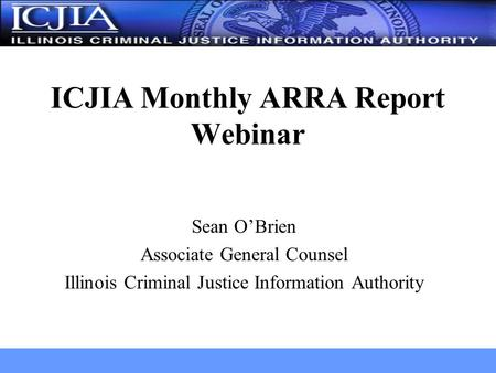 Sean O'Brien Associate General Counsel Illinois Criminal Justice Information Authority ICJIA Monthly ARRA Report Webinar.