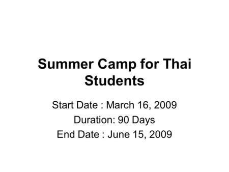 Summer Camp for Thai Students Start Date : March 16, 2009 Duration: 90 Days End Date : June 15, 2009.