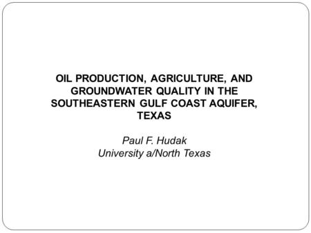 OIL PRODUCTION, AGRICULTURE, AND GROUNDWATER QUALITY IN THE SOUTHEASTERN GULF COAST AQUIFER, TEXAS Paul F. Hudak University a/North Texas.