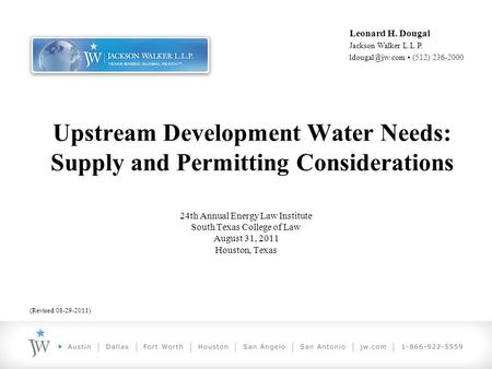Leonard H. Dougal Jackson Walker L.L.P. (512) 236-2000 Upstream Development Water Needs: Supply and Permitting Considerations 24th Annual.