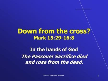 2004-2015 John (Jack) W Rendel 1 In the hands of God The Passover Sacrifice died and rose from the dead. Down from the cross? Mark 15:29-16:8.