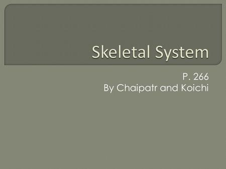 P. 266 By Chaipatr and Koichi.  There are 206 pieces of bones in our body.  Our bone is made mainly out of calcium and phosphorus.  The skeletal system.