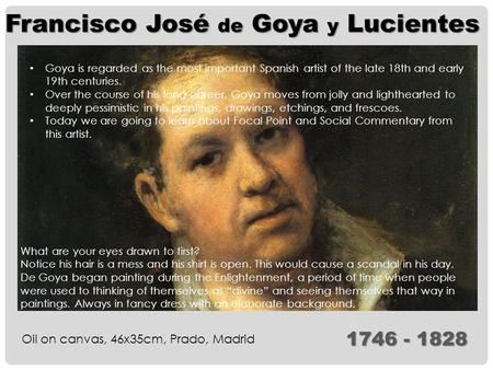 Francisco José de Goya y Lucientes Oil on canvas, 46x35cm, Prado, Madrid 1746 - 1828 Goya is regarded as the most important Spanish artist of the late.