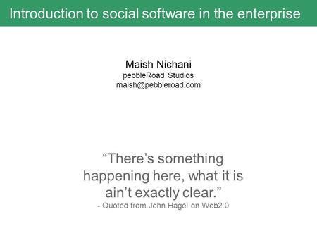 "Introduction to social software in the enterprise ""There's something happening here, what it is ain't exactly clear."" - Quoted from John Hagel on Web2.0."