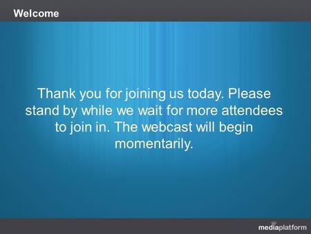 Welcome Thank you for joining us today. Please stand by while we wait for more attendees to join in. The webcast will begin momentarily.