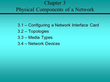 Chapter 3 Physical Components of a Network 3.1 – Configuring a Network Interface Card 3.2 – Topologies 3.3 – Media Types 3.4 – Network Devices.