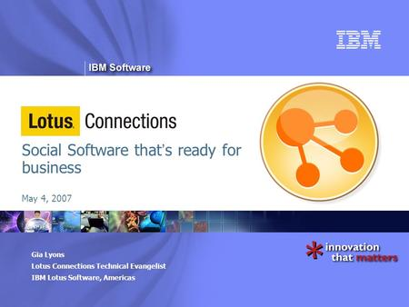 ® Gia Lyons Lotus Connections Technical Evangelist IBM Lotus Software, Americas Social Software that ' s ready for business May 4, 2007.