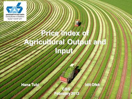 Price index of Agricultural Output and Input Hana Tubi Idit Ofek CBS February 2012 February 2012.
