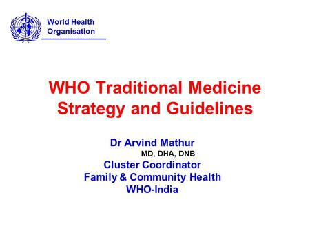 WHO Traditional Medicine Strategy and Guidelines Dr Arvind Mathur MD, DHA, DNB Cluster Coordinator Family & Community Health WHO-India World Health Organisation.