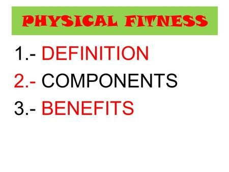 PHYSICAL FITNESS 1.- DEFINITION 2.- COMPONENTS 3.- BENEFITS.