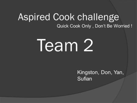 Team 2 Kingston, Don, Yan, Sufian Aspired Cook challenge Quick Cook Only, Don't Be Worried !