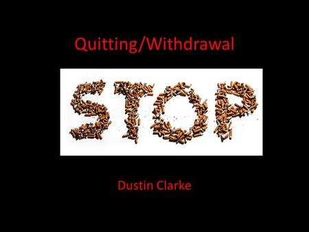 Quitting/Withdrawal Dustin Clarke. What is Withdrawal? Withdrawal is the process of your body getting used to the absence of the drug that you used to.