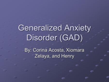 Generalized Anxiety Disorder (GAD) By: Corina Acosta, Xiomara Zelaya, and Henry.
