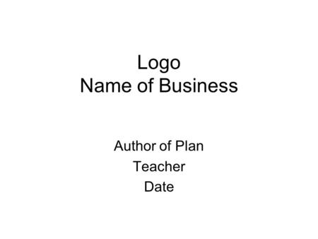 Logo Name of Business Author of Plan Teacher Date.