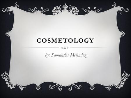 COSMETOLOGY by: Samantha Melendez.  Cosmetology The study and application of beauty treatment.