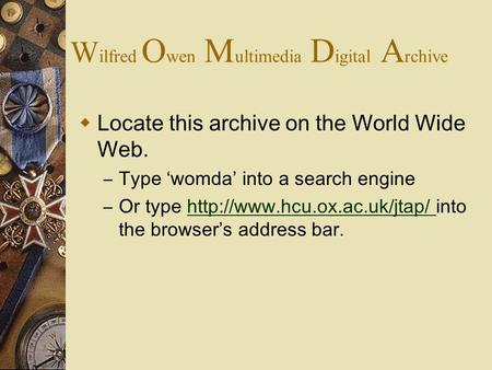 W ilfred O wen M ultimedia D igital A rchive  Locate this archive on the World Wide Web. – Type 'womda' into a search engine – Or type