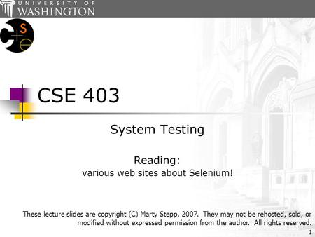 1 CSE 403 System Testing Reading: various web sites about Selenium! These lecture slides are copyright (C) Marty Stepp, 2007. They may not be rehosted,