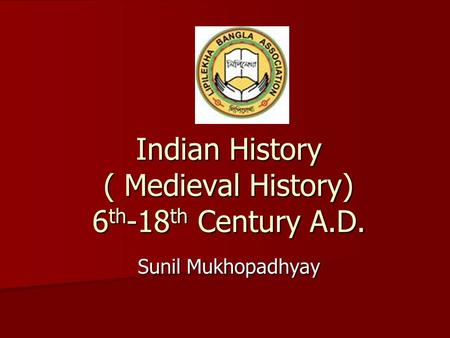 Indian History ( Medieval History) 6 th -18 th Century A.D. Sunil Mukhopadhyay.