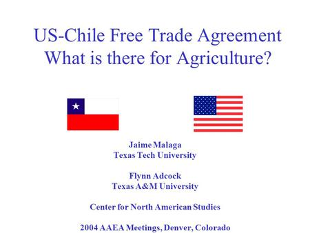 US-Chile Free Trade Agreement What is there for Agriculture? Jaime Malaga Texas Tech University Flynn Adcock Texas A&M University Center for North American.