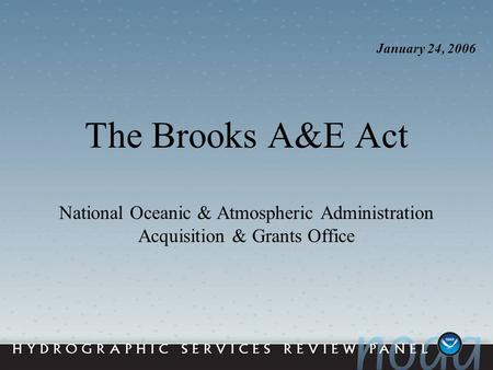 The Brooks A&E Act National Oceanic & Atmospheric Administration Acquisition & Grants Office January 24, 2006.