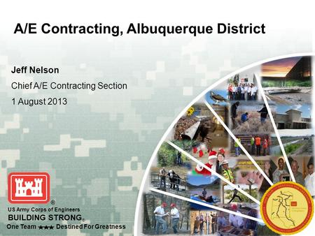 One Team Destined For Greatness US Army Corps of Engineers BUILDING STRONG ® Jeff Nelson Chief A/E Contracting Section 1 August 2013 A/E Contracting, Albuquerque.