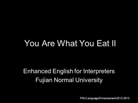 You Are What You Eat II Enhanced English for Interpreters Fujian Normal University FNU Language Enhancement 2012-2013.