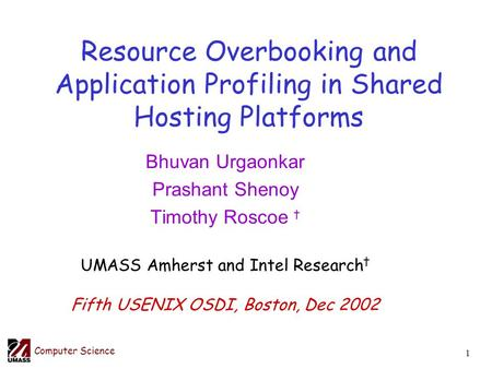 Computer Science 1 Resource Overbooking and Application Profiling in Shared Hosting Platforms Bhuvan Urgaonkar Prashant Shenoy Timothy Roscoe † UMASS Amherst.