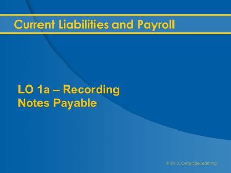 @ 2012, Cengage Learning Current Liabilities and Payroll LO 1a – Recording Notes Payable.