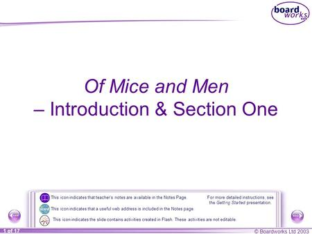 © Boardworks Ltd 2003 1 of 17 Of Mice and Men – Introduction & Section One For more detailed instructions, see the Getting Started presentation. This icon.
