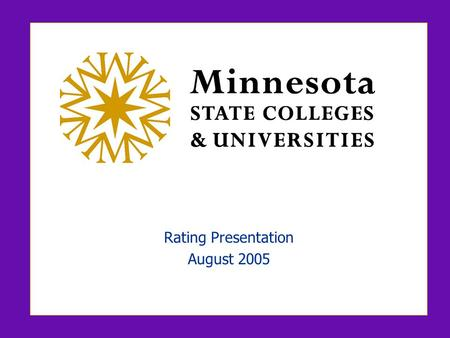 Rating Presentation August 2005. MINNESOTA STATE COLLEGES AND UNIVERSITIES 1 Participants  Clarence Hightower, Chair, Finance/Facilities Committee, Board.