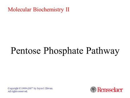 Pentose Phosphate Pathway Copyright © 1999-2007 by Joyce J. Diwan. All rights reserved. Molecular Biochemistry II.
