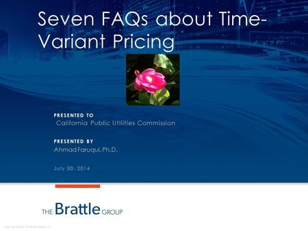 Copyright © 2014 The Brattle Group, Inc. PRESENTED TO PRESENTED BY Seven FAQs about Time- Variant Pricing California Public Utilities Commission Ahmad.