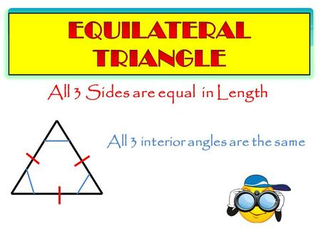All 3 Sides are equal in Length All 3 interior angles are the same.