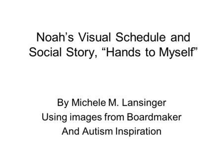 "Noah's Visual Schedule and Social Story, ""Hands to Myself"" By Michele M. Lansinger Using images from Boardmaker And Autism Inspiration."