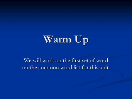 Warm Up We will work on the first set of word on the common word list for this unit.
