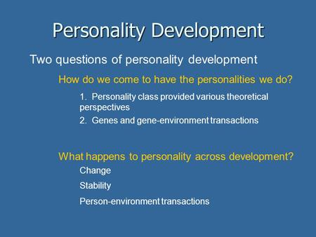 Personality Development Two questions of personality development How do we come to have the personalities we do? 1. Personality class provided various.