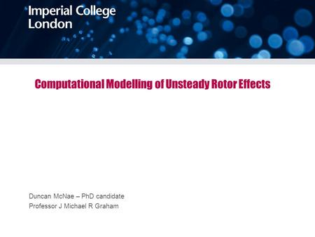 Computational Modelling of Unsteady Rotor Effects Duncan McNae – PhD candidate Professor J Michael R Graham.
