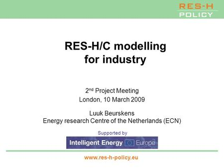 Supported by www.res-h-policy.eu RES-H/C modelling for industry 2 nd Project Meeting London, 10 March 2009 Luuk Beurskens Energy research Centre of the.