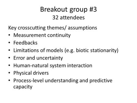 Breakout group #3 32 attendees Key crosscutting themes/ assumptions Measurement continuity Feedbacks Limitations of models (e.g. biotic stationarity) Error.