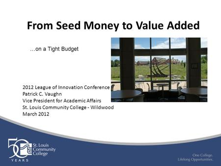 From Seed Money to Value Added 2012 League of Innovation Conference Patrick C. Vaughn Vice President for Academic Affairs St. Louis Community College -