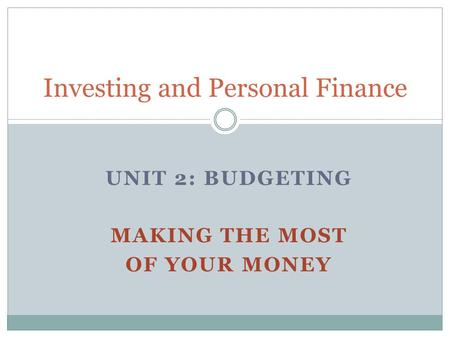 UNIT 2: BUDGETING MAKING THE MOST OF YOUR MONEY Investing and Personal Finance.