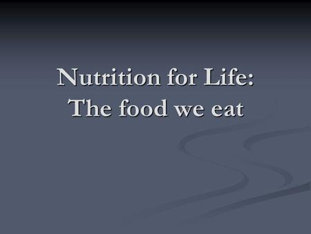 Nutrition for Life: The food we eat. What is Nutrition? Nutrition is the science or study of food & the way the body uses it Nutrition is the science.