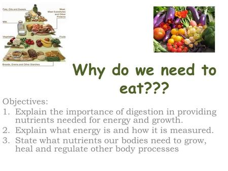 Why do we need to eat??? Objectives: 1.Explain the importance of digestion in providing nutrients needed for energy and growth. 2.Explain what energy is.