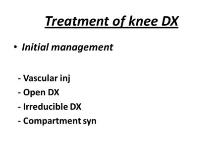 Treatment of knee DX Initial management - Vascular inj - Open DX - Irreducible DX - Compartment syn.