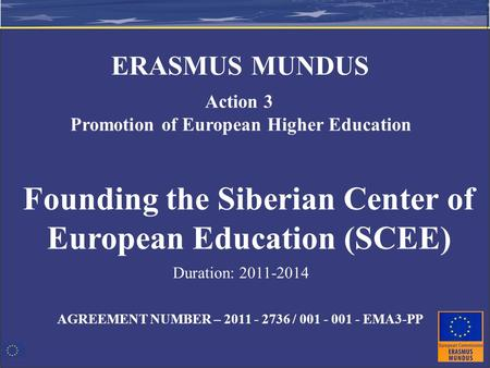AGREEMENT NUMBER – 2011 - 2736 / 001 - 001 - EMA3-PP Founding the Siberian Center of European Education (SCEE) Action 3 Promotion of European Higher Education.