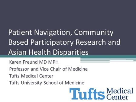 Patient Navigation, Community Based Participatory Research and Asian Health Disparities Karen Freund MD MPH Professor and Vice Chair of Medicine Tufts.