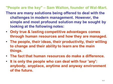 1–11–1 People are the key – Sam Walton, founder of Wal-Mart. There are many solutions being offered to deal with the challenges in modern management.