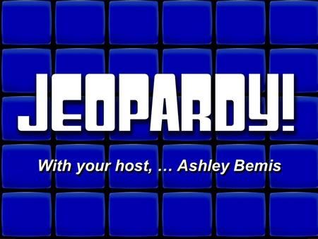 © David A. Occhino Welcome to Jeopardy! With your host, … Ashley Bemis With your host, … Ashley Bemis.