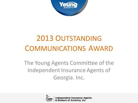 2013 O UTSTANDING C OMMUNICATIONS A WARD The Young Agents Committee of the Independent Insurance Agents of Georgia. Inc.
