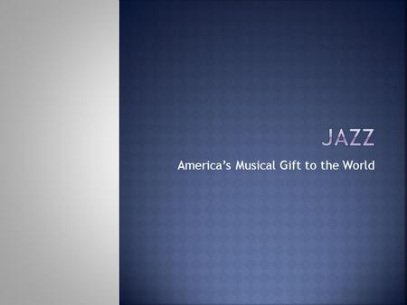 America's Musical Gift to the World.  Name three cities that Jazz music was popular in, during the early 1900s. Give the years in which jazz was popular.